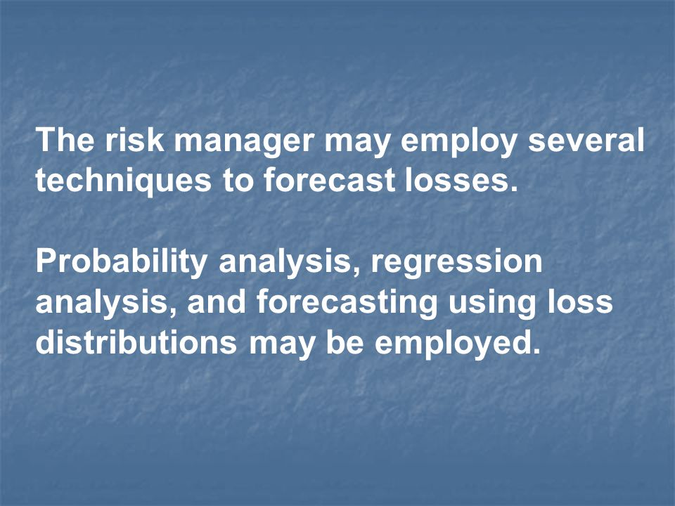 The risk manager may employ several techniques to forecast losses. Probability analysis, regression analysis, and forecasting using loss distributions