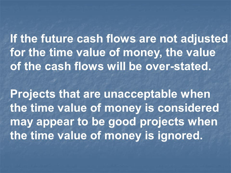 If the future cash flows are not adjusted for the time value of money, the value of the cash flows will be over-stated. Projects that are unacceptable