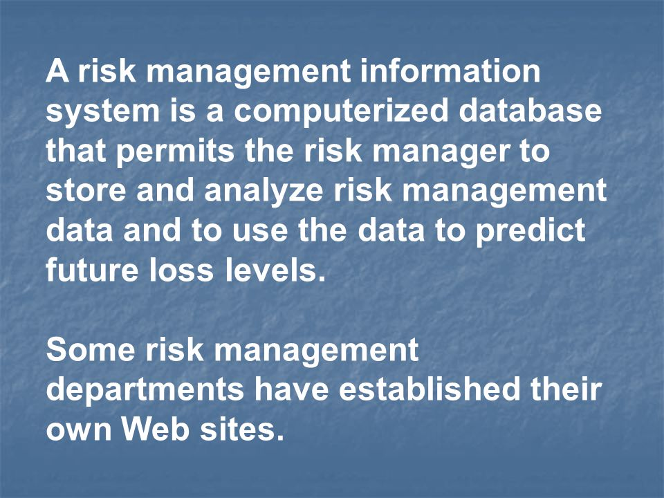 A risk management information system is a computerized database that permits the risk manager to store and analyze risk management data and to use the