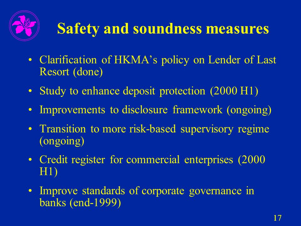 17 Safety and soundness measures Clarification of HKMA's policy on Lender of Last Resort (done) Study to enhance deposit protection (2000 H1) Improvem