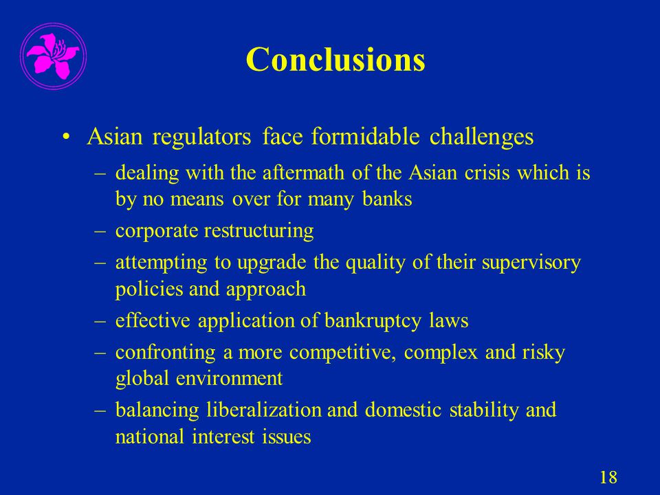 18 Conclusions Asian regulators face formidable challenges –dealing with the aftermath of the Asian crisis which is by no means over for many banks –c