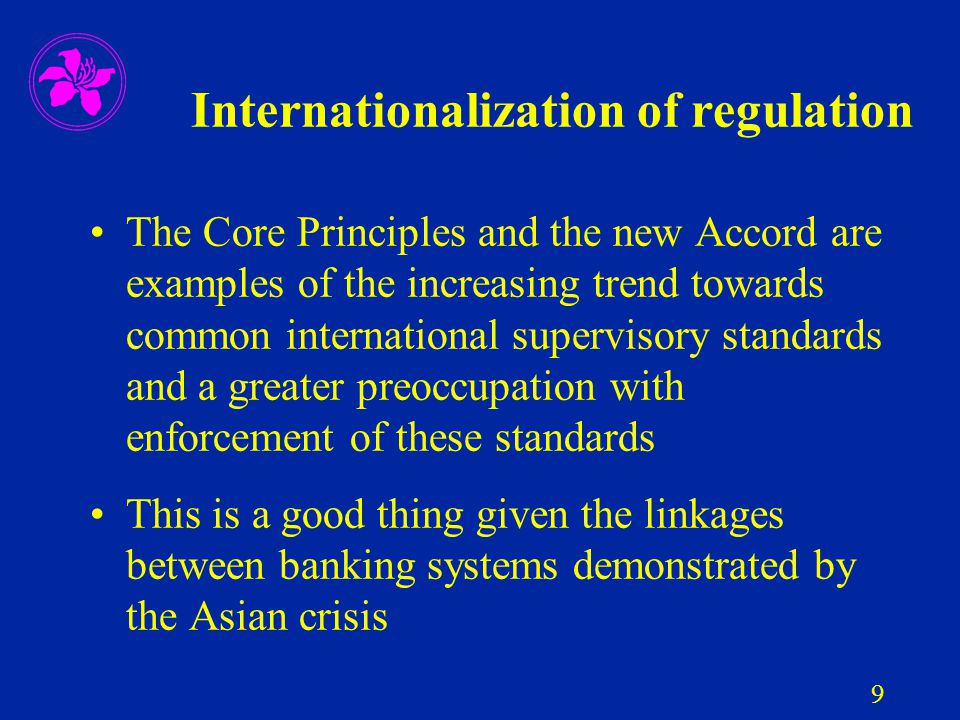 9 Internationalization of regulation The Core Principles and the new Accord are examples of the increasing trend towards common international supervis