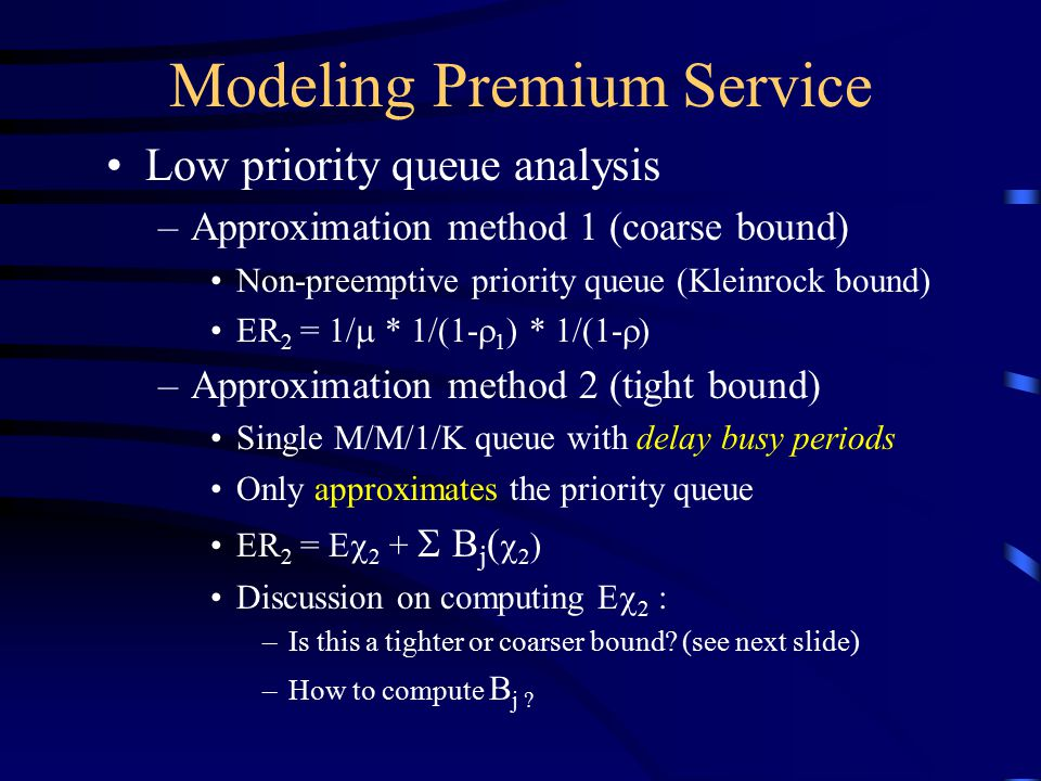 Modeling Premium Service Low priority queue analysis –Approximation method 1 (coarse bound) Non-preemptive priority queue (Kleinrock bound) ER 2 = 1/  * 1/(1-  1 ) * 1/(1-  ) –Approximation method 2 (tight bound) Single M/M/1/K queue with delay busy periods Only approximates the priority queue ER 2 = E  2 +  B j (  2 ) Discussion on computing E  2 : –Is this a tighter or coarser bound.