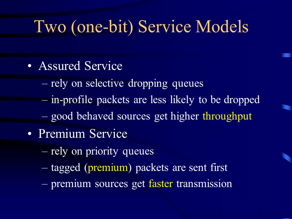Two (one-bit) Service Models Assured Service –rely on selective dropping queues –in-profile packets are less likely to be dropped –good behaved sources get higher throughput Premium Service –rely on priority queues –tagged (premium) packets are sent first –premium sources get faster transmission