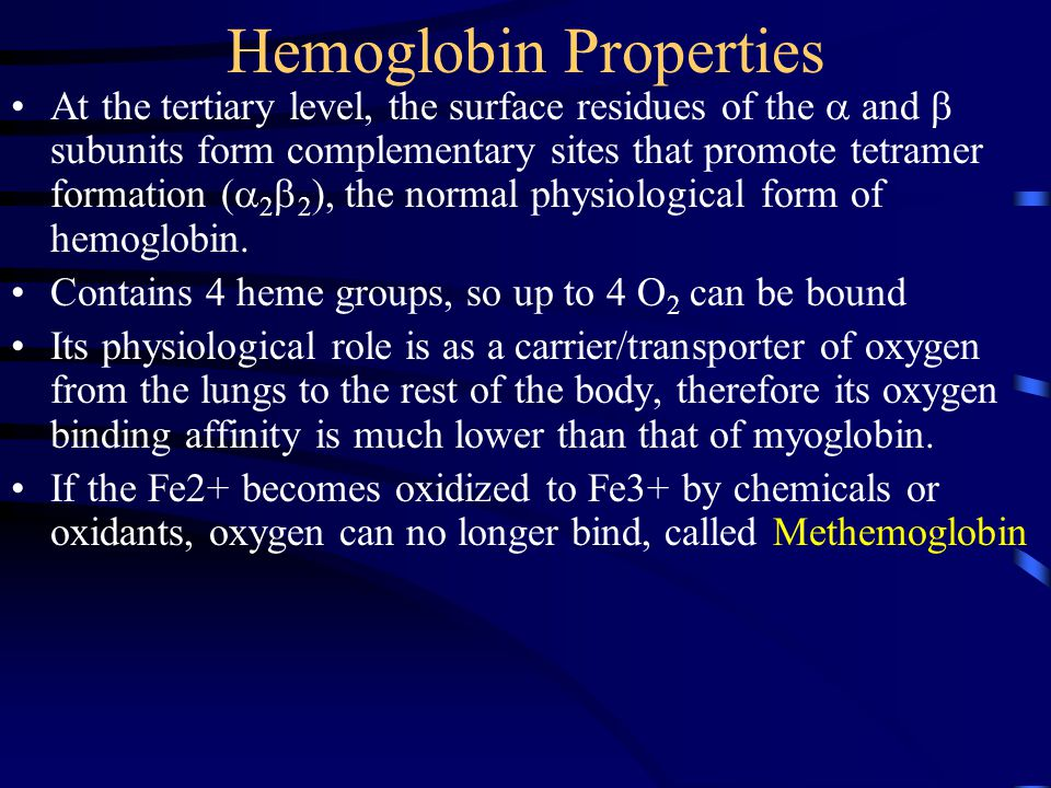 Hemoglobin Properties At the tertiary level, the surface residues of the  and  subunits form complementary sites that promote tetramer formation (  2  2 ), the normal physiological form of hemoglobin.