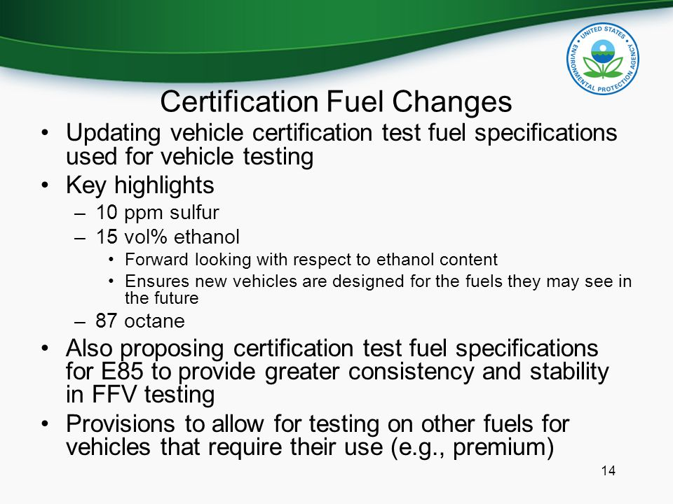 Certification Fuel Changes Updating vehicle certification test fuel specifications used for vehicle testing Key highlights –10 ppm sulfur –15 vol% eth