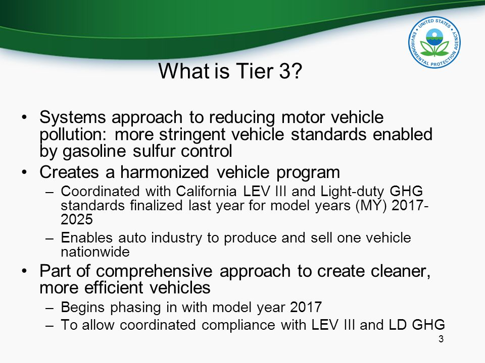 What is Tier 3? 3 Systems approach to reducing motor vehicle pollution: more stringent vehicle standards enabled by gasoline sulfur control Creates a