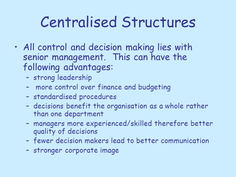 Centralised Structures All control and decision making lies with senior management. This can have the following advantages: –strong leadership – more