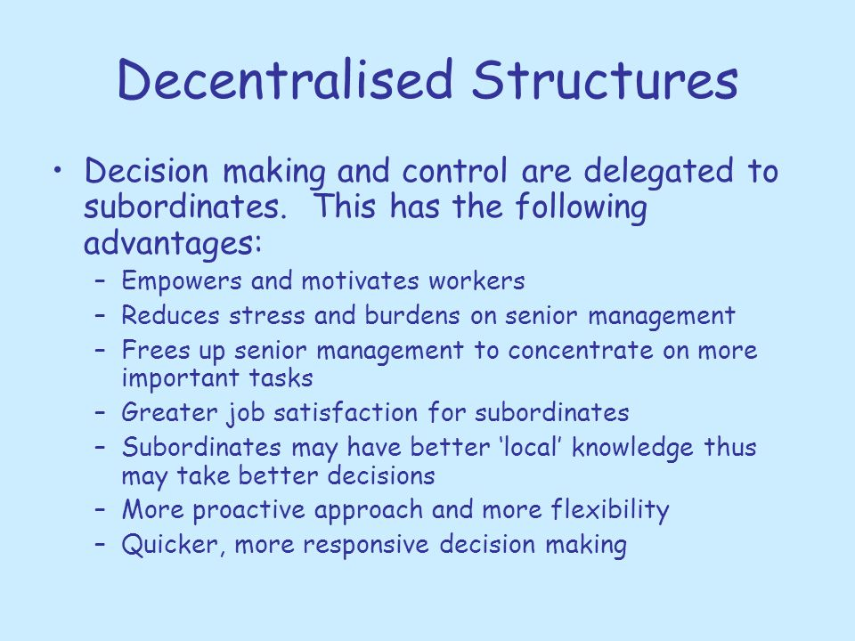 Decentralised Structures Decision making and control are delegated to subordinates. This has the following advantages: –Empowers and motivates workers