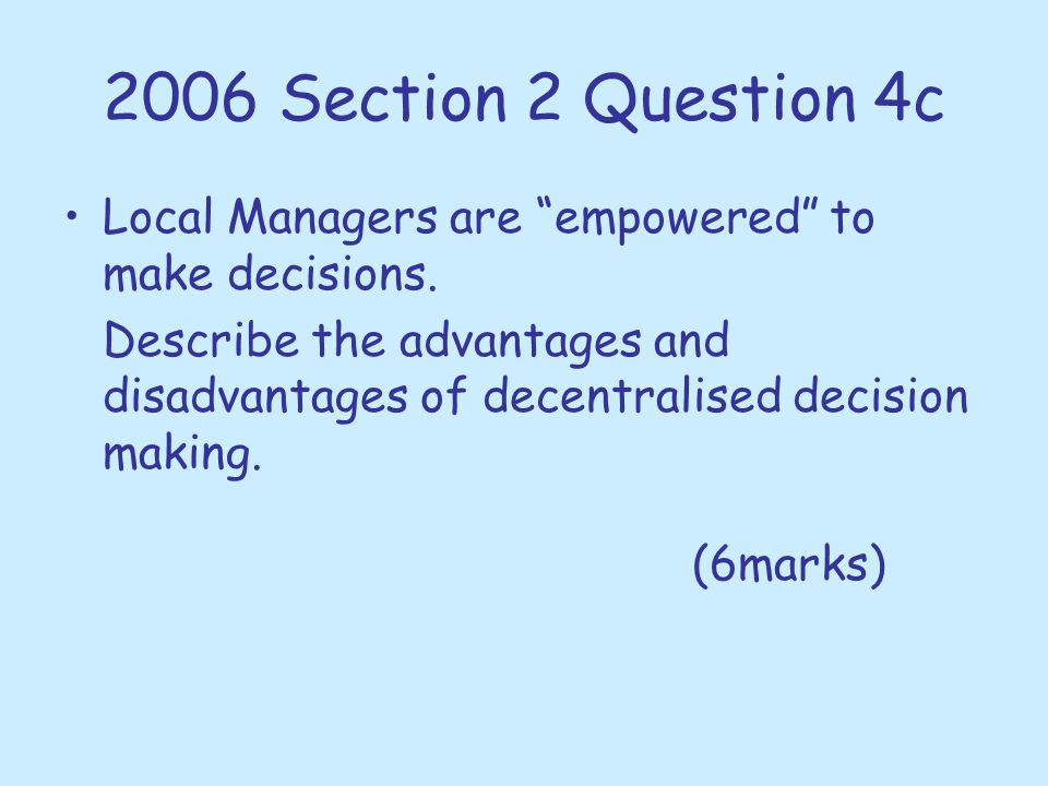 """2006 Section 2 Question 4c Local Managers are """"empowered"""" to make decisions. Describe the advantages and disadvantages of decentralised decision makin"""