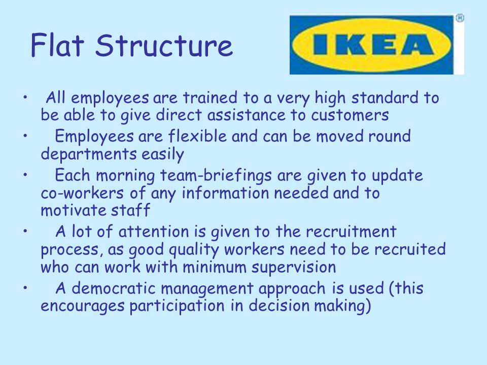 Flat Structure All employees are trained to a very high standard to be able to give direct assistance to customers Employees are flexible and can be m
