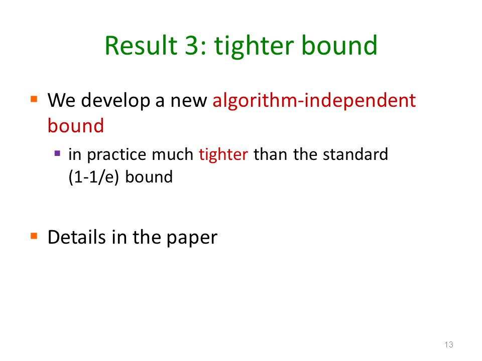 Result 3: tighter bound  We develop a new algorithm-independent bound  in practice much tighter than the standard (1-1/e) bound  Details in the paper 13