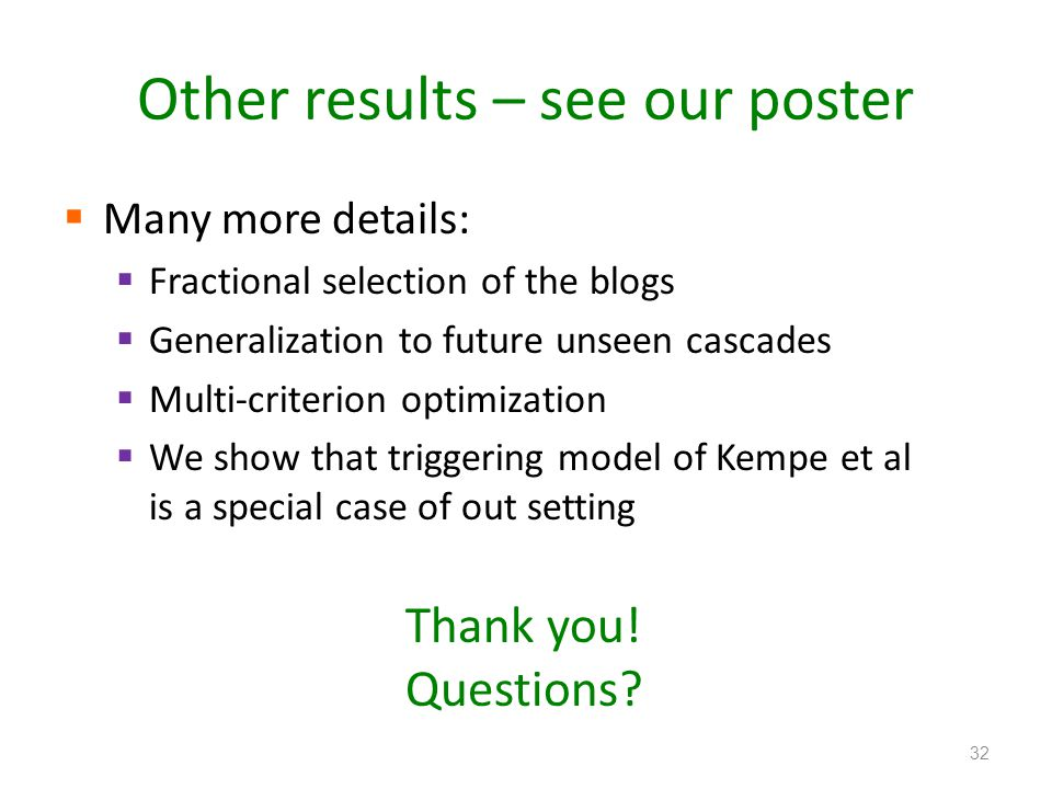 Other results – see our poster  Many more details:  Fractional selection of the blogs  Generalization to future unseen cascades  Multi-criterion optimization  We show that triggering model of Kempe et al is a special case of out setting 32 Thank you.