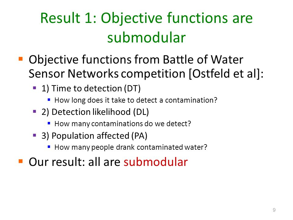 Result 1: Objective functions are submodular  Objective functions from Battle of Water Sensor Networks competition [Ostfeld et al]:  1) Time to detection (DT)  How long does it take to detect a contamination.