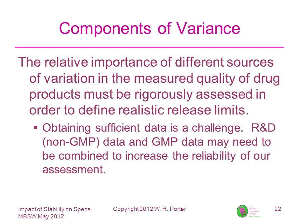 Impact of Stability on Specs MBSW May 2012 Components of Variance The relative importance of different sources of variation in the measured quality of drug products must be rigorously assessed in order to define realistic release limits.