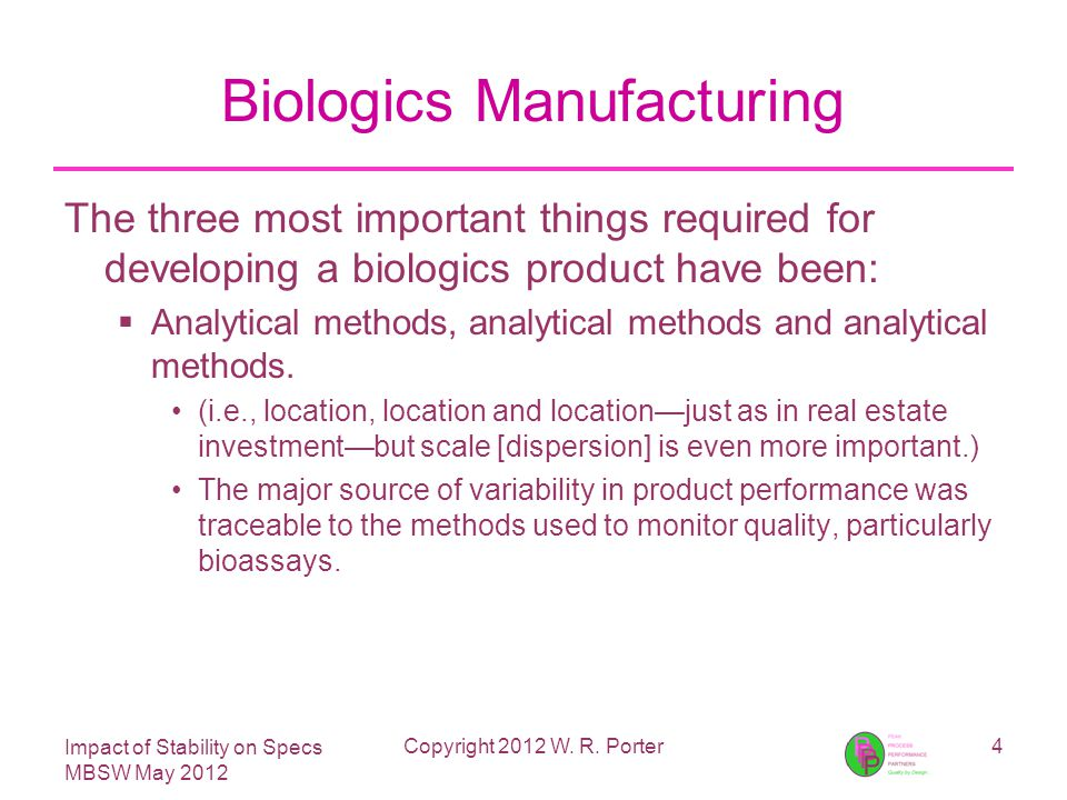 Impact of Stability on Specs MBSW May 2012 Biologics Manufacturing The three most important things required for developing a biologics product have been:  Analytical methods, analytical methods and analytical methods.