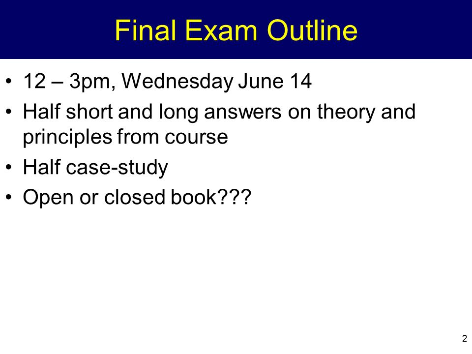 2 Final Exam Outline 12 – 3pm, Wednesday June 14 Half short and long answers on theory and principles from course Half case-study Open or closed book