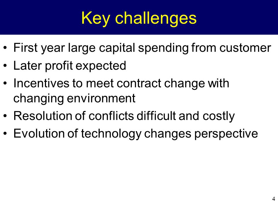 4 Key challenges First year large capital spending from customer Later profit expected Incentives to meet contract change with changing environment Resolution of conflicts difficult and costly Evolution of technology changes perspective