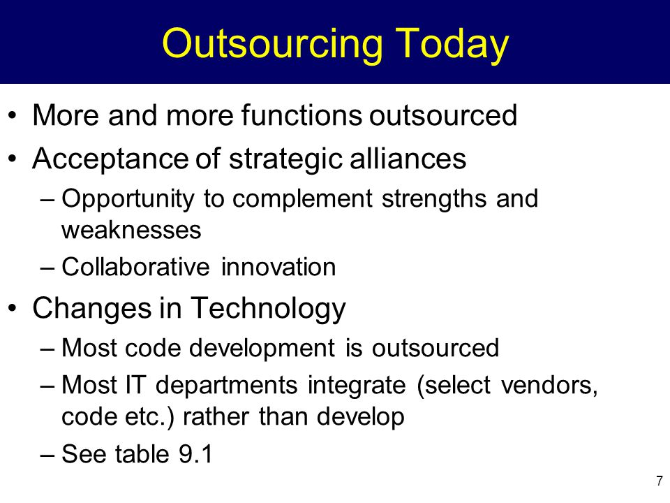 7 Outsourcing Today More and more functions outsourced Acceptance of strategic alliances –Opportunity to complement strengths and weaknesses –Collaborative innovation Changes in Technology –Most code development is outsourced –Most IT departments integrate (select vendors, code etc.) rather than develop –See table 9.1