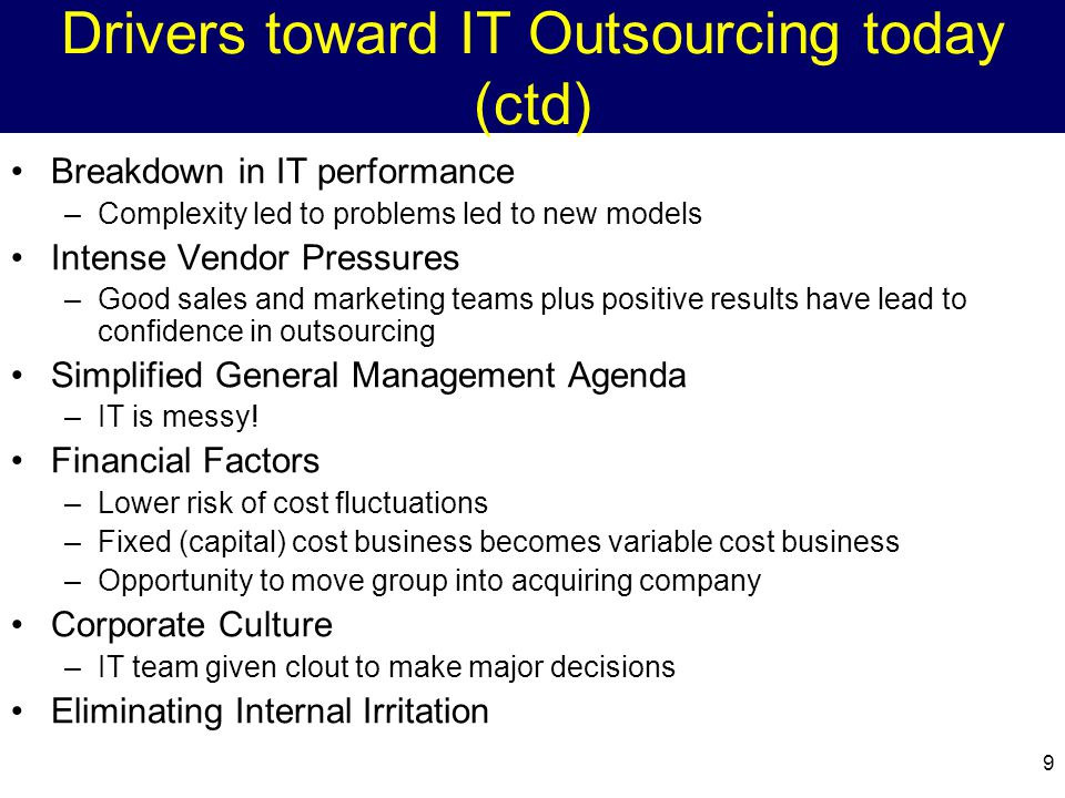 9 Drivers toward IT Outsourcing today (ctd) Breakdown in IT performance –Complexity led to problems led to new models Intense Vendor Pressures –Good sales and marketing teams plus positive results have lead to confidence in outsourcing Simplified General Management Agenda –IT is messy.