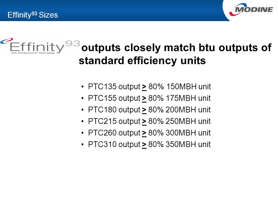 Effinity 93 Sizes outputs closely match btu outputs of standard efficiency units PTC135 output > 80% 150MBH unit PTC155 output > 80% 175MBH unit PTC180 output > 80% 200MBH unit PTC215 output > 80% 250MBH unit PTC260 output > 80% 300MBH unit PTC310 output > 80% 350MBH unit