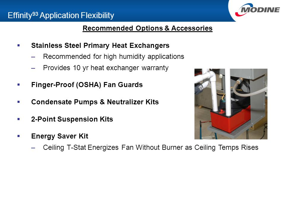 Effinity 93 Application Flexibility Recommended Options & Accessories  Stainless Steel Primary Heat Exchangers –Recommended for high humidity applications –Provides 10 yr heat exchanger warranty  Finger-Proof (OSHA) Fan Guards  Condensate Pumps & Neutralizer Kits  2-Point Suspension Kits  Energy Saver Kit –Ceiling T-Stat Energizes Fan Without Burner as Ceiling Temps Rises