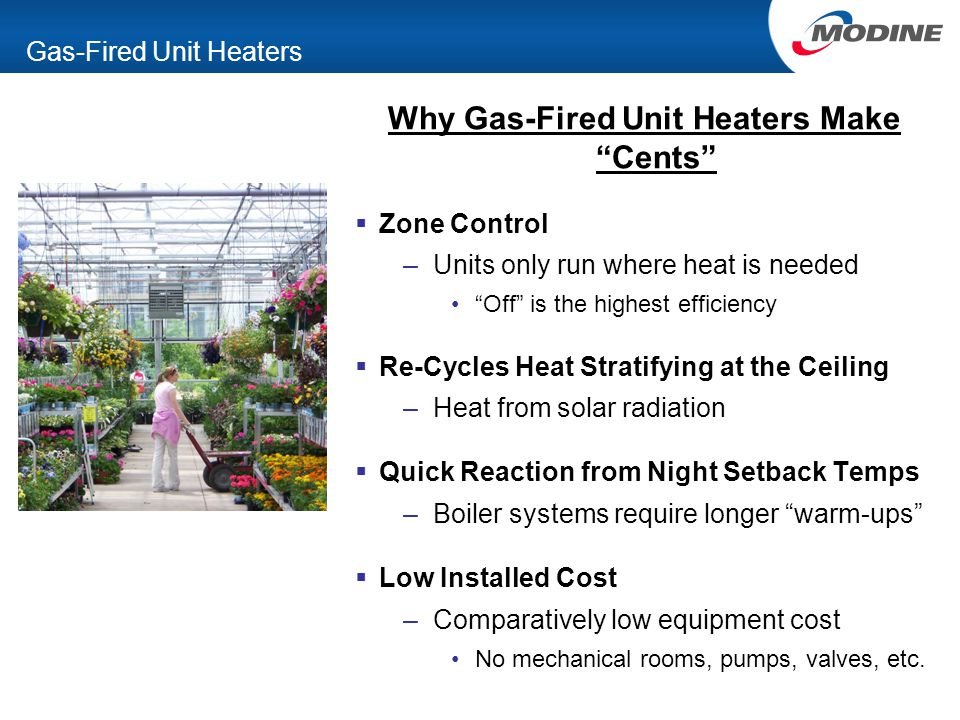 "Gas-Fired Unit Heaters Why Gas-Fired Unit Heaters Make ""Cents""  Zone Control –Units only run where heat is needed ""Off"" is the highest efficiency  R"