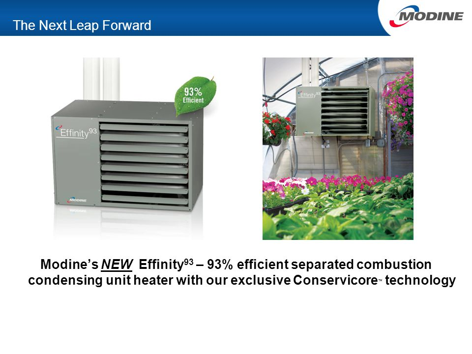 The Next Leap Forward Modine's NEW Effinity 93 – 93% efficient separated combustion condensing unit heater with our exclusive Conservicore ™ technolog