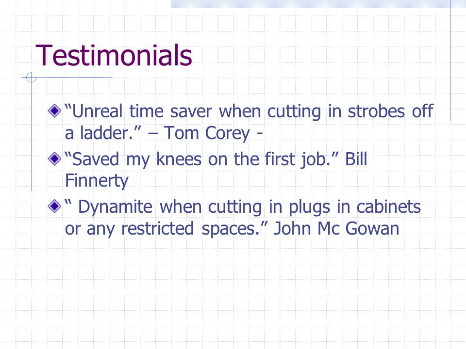 Testimonials Unreal time saver when cutting in strobes off a ladder. – Tom Corey - Saved my knees on the first job. Bill Finnerty Dynamite when cutting in plugs in cabinets or any restricted spaces. John Mc Gowan