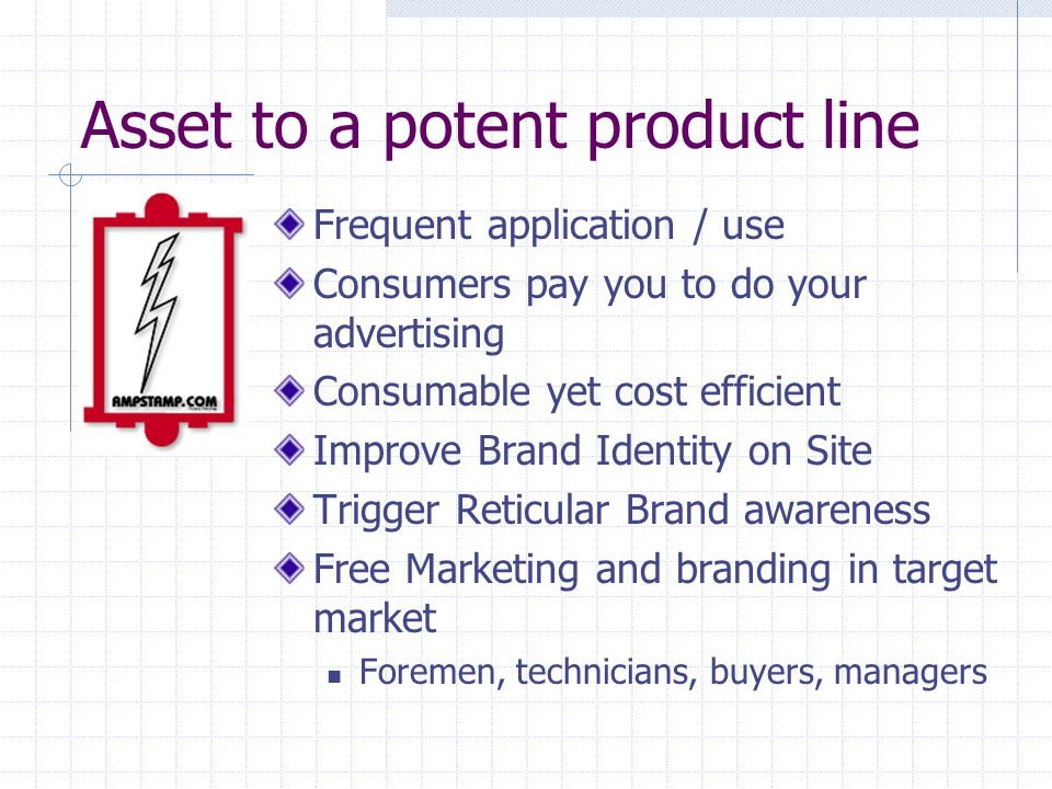 Asset to a potent product line Frequent application / use Consumers pay you to do your advertising Consumable yet cost efficient Improve Brand Identit