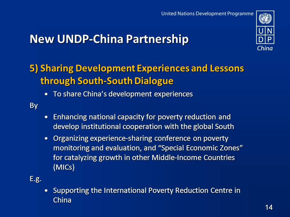 New UNDP-China Partnership 5) Sharing Development Experiences and Lessons through South-South Dialogue To share China's development experiencesTo share China's development experiencesBy Enhancing national capacity for poverty reduction and develop institutional cooperation with the global SouthEnhancing national capacity for poverty reduction and develop institutional cooperation with the global South Organizing experience-sharing conference on poverty monitoring and evaluation, and Special Economic Zones for catalyzing growth in other Middle-Income Countries (MICs)Organizing experience-sharing conference on poverty monitoring and evaluation, and Special Economic Zones for catalyzing growth in other Middle-Income Countries (MICs)E.g.