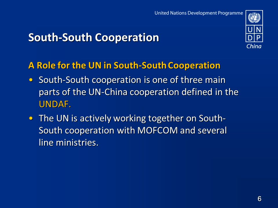 South-South Cooperation A Role for the UN in South-South Cooperation South-South cooperation is one of three main parts of the UN-China cooperation defined in the UNDAF.South-South cooperation is one of three main parts of the UN-China cooperation defined in the UNDAF.