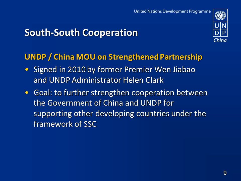 South-South Cooperation UNDP / China MOU on Strengthened Partnership Signed in 2010 by former Premier Wen Jiabao and UNDP Administrator Helen ClarkSigned in 2010 by former Premier Wen Jiabao and UNDP Administrator Helen Clark Goal: to further strengthen cooperation between the Government of China and UNDP for supporting other developing countries under the framework of SSCGoal: to further strengthen cooperation between the Government of China and UNDP for supporting other developing countries under the framework of SSC 9