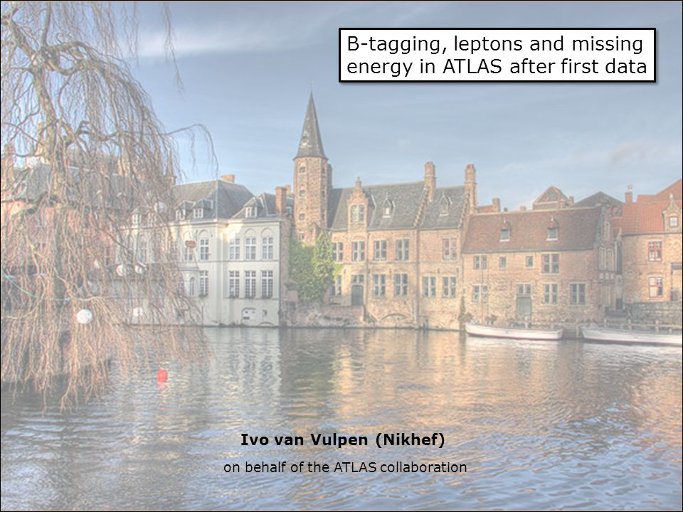 B-tagging, leptons and missing energy in ATLAS after first data Ivo van Vulpen (Nikhef) on behalf of the ATLAS collaboration