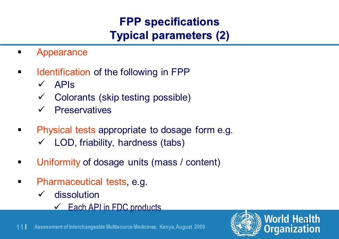 Assessment of Interchangeable Multisource Medicines, Kenya, August 2009 11 | 11 FPP specifications Typical parameters (2)  Appearance  Identification of the following in FPP APIs Colorants (skip testing possible) Preservatives  Physical tests appropriate to dosage form e.g.