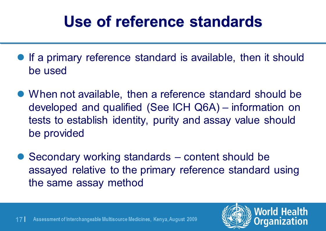 Assessment of Interchangeable Multisource Medicines, Kenya, August 2009 17 | Use of reference standards If a primary reference standard is available, then it should be used When not available, then a reference standard should be developed and qualified (See ICH Q6A) – information on tests to establish identity, purity and assay value should be provided Secondary working standards – content should be assayed relative to the primary reference standard using the same assay method