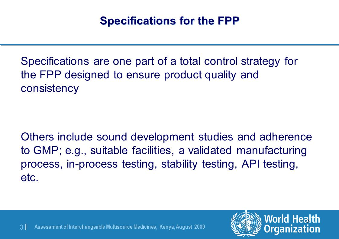 Assessment of Interchangeable Multisource Medicines, Kenya, August 2009 3 |3 | 3 Specifications for the FPP Specifications are one part of a total control strategy for the FPP designed to ensure product quality and consistency Others include sound development studies and adherence to GMP; e.g., suitable facilities, a validated manufacturing process, in-process testing, stability testing, API testing, etc.