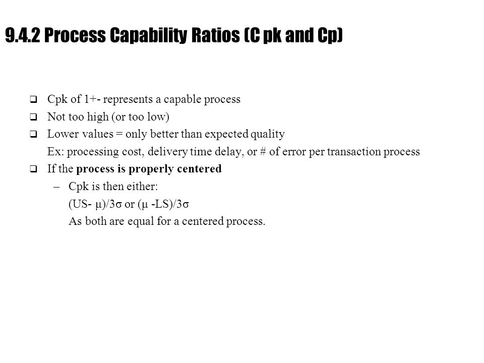 Ch. 9 : Managing Flow Variability 9.4.2 Process Capability Ratios (C pk and Cp)  Cpk of 1+- represents a capable process  Not too high (or too low)