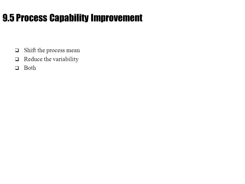 Ch. 9 : Managing Flow Variability 9.5 Process Capability Improvement  Shift the process mean  Reduce the variability  Both