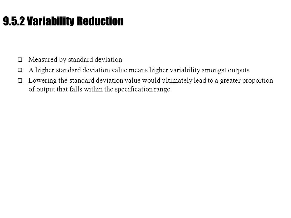 Ch. 9 : Managing Flow Variability 9.5.2 Variability Reduction  Measured by standard deviation  A higher standard deviation value means higher variab