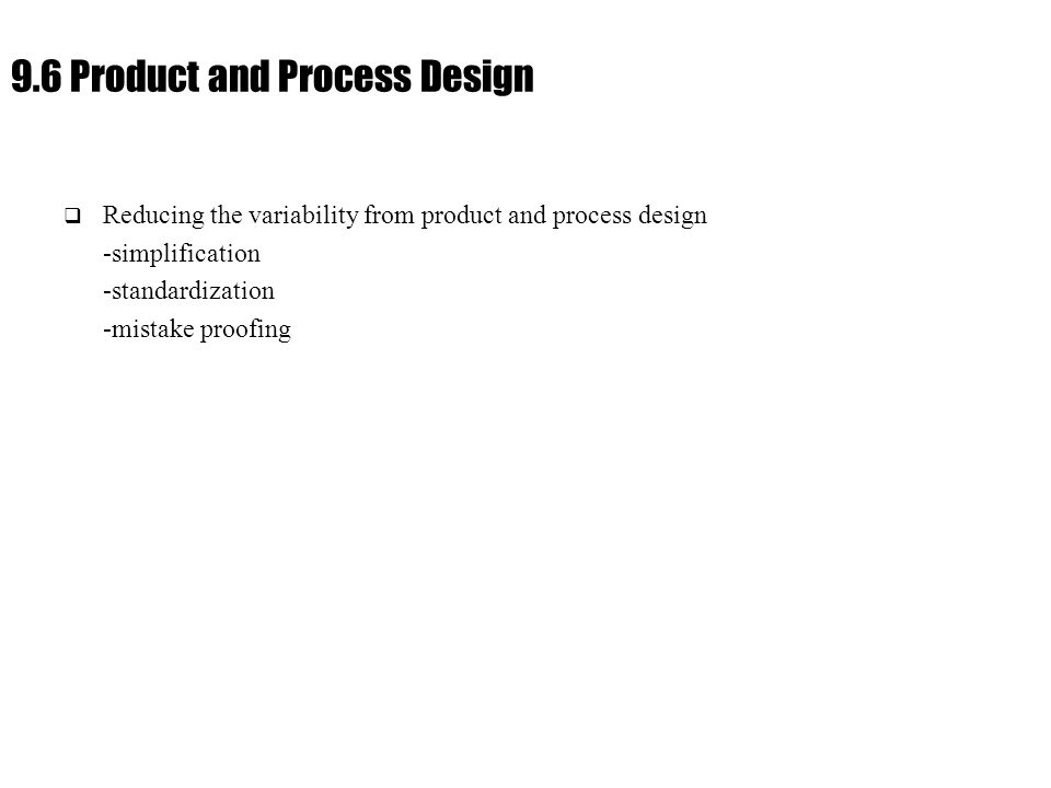 Ch. 9 : Managing Flow Variability 9.6 Product and Process Design  Reducing the variability from product and process design -simplification -standardi