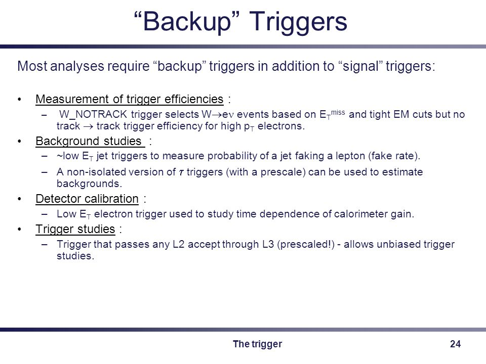 The trigger24 Backup Triggers Most analyses require backup triggers in addition to signal triggers: Measurement of trigger efficiencies : – W_NOTRACK trigger selects W  e events based on E T miss and tight EM cuts but no track  track trigger efficiency for high p T electrons.