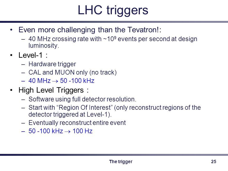 The trigger25 LHC triggers Even more challenging than the Tevatron!: –40 MHz crossing rate with ~10 9 events per second at design luminosity.