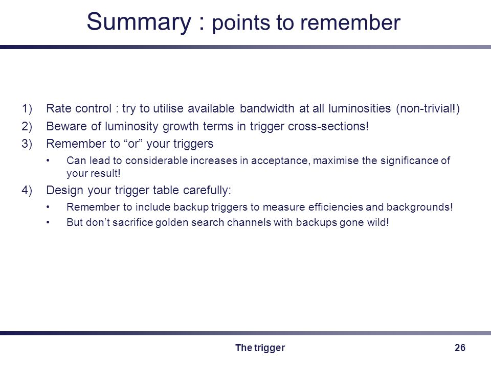 The trigger26 Summary : points to remember 1)Rate control : try to utilise available bandwidth at all luminosities (non-trivial!) 2)Beware of luminosity growth terms in trigger cross-sections.