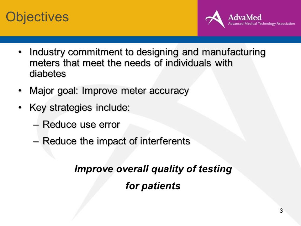 3 Industry commitment to designing and manufacturing meters that meet the needs of individuals with diabetesIndustry commitment to designing and manufacturing meters that meet the needs of individuals with diabetes Major goal: Improve meter accuracyMajor goal: Improve meter accuracy Key strategies include:Key strategies include: –Reduce use error –Reduce the impact of interferents Improve overall quality of testing for patients Objectives