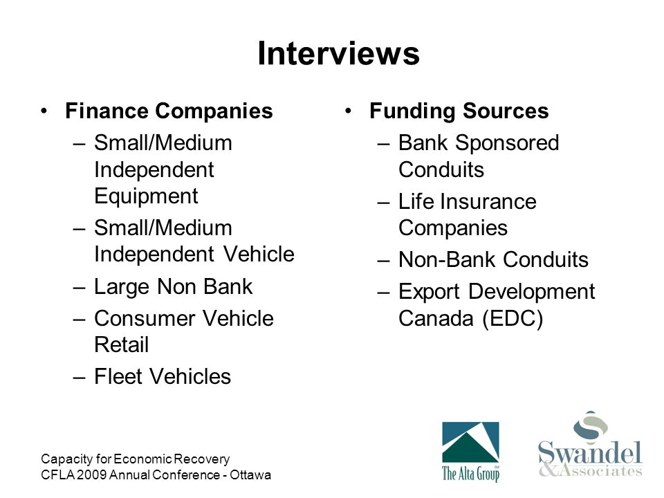 Capacity for Economic Recovery CFLA 2009 Annual Conference - Ottawa Interviews Finance Companies –Small/Medium Independent Equipment –Small/Medium Independent Vehicle –Large Non Bank –Consumer Vehicle Retail –Fleet Vehicles Funding Sources –Bank Sponsored Conduits –Life Insurance Companies –Non-Bank Conduits –Export Development Canada (EDC)