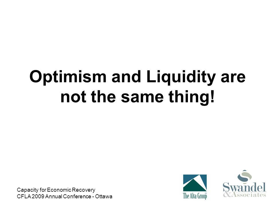 Capacity for Economic Recovery CFLA 2009 Annual Conference - Ottawa Optimism and Liquidity are not the same thing!