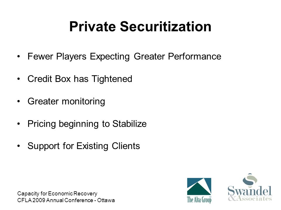Capacity for Economic Recovery CFLA 2009 Annual Conference - Ottawa Private Securitization Fewer Players Expecting Greater Performance Credit Box has Tightened Greater monitoring Pricing beginning to Stabilize Support for Existing Clients