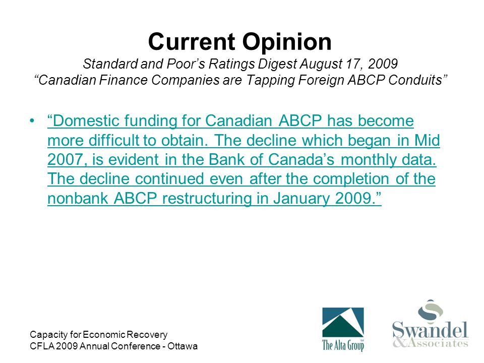 Capacity for Economic Recovery CFLA 2009 Annual Conference - Ottawa Current Opinion Standard and Poor's Ratings Digest August 17, 2009 Canadian Finance Companies are Tapping Foreign ABCP Conduits Domestic funding for Canadian ABCP has become more difficult to obtain.