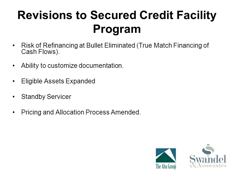 Revisions to Secured Credit Facility Program Risk of Refinancing at Bullet Eliminated (True Match Financing of Cash Flows).